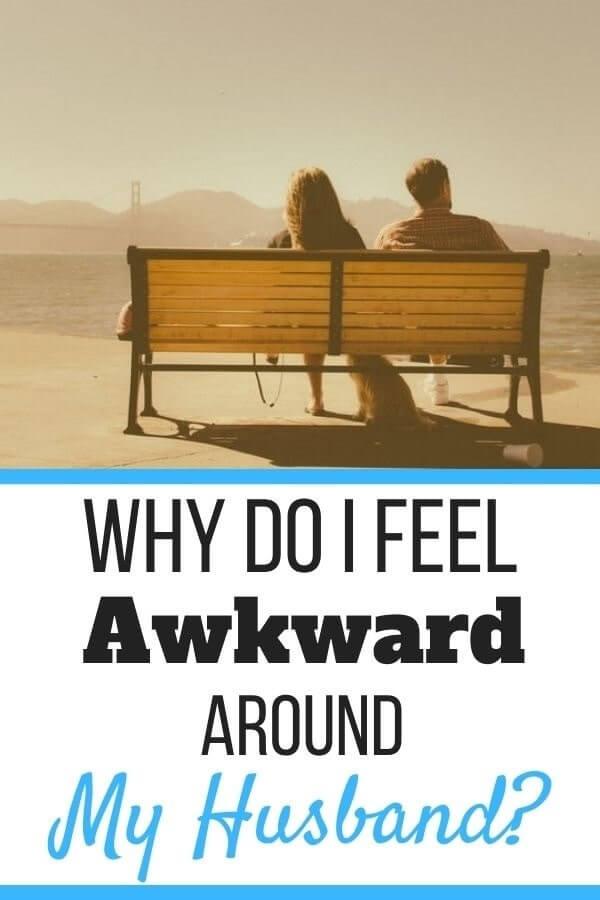 Why Do I Feel Awkward Around My Husband